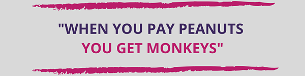 When you pay peanuts, you get monkeys